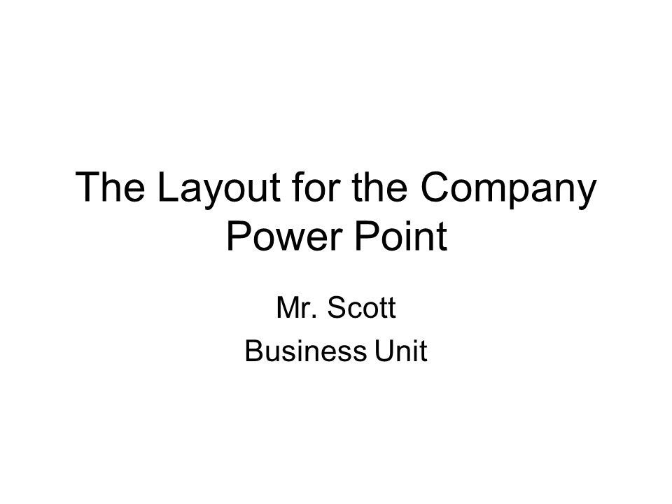 The Layout for the Company Power Point Mr. Scott Business Unit