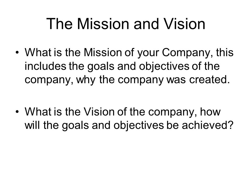 The Mission and Vision What is the Mission of your Company, this includes the goals and objectives of the company, why the company was created. What i