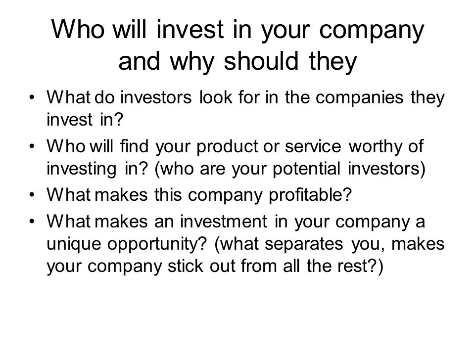 Who will invest in your company and why should they What do investors look for in the companies they invest in? Who will find your product or service