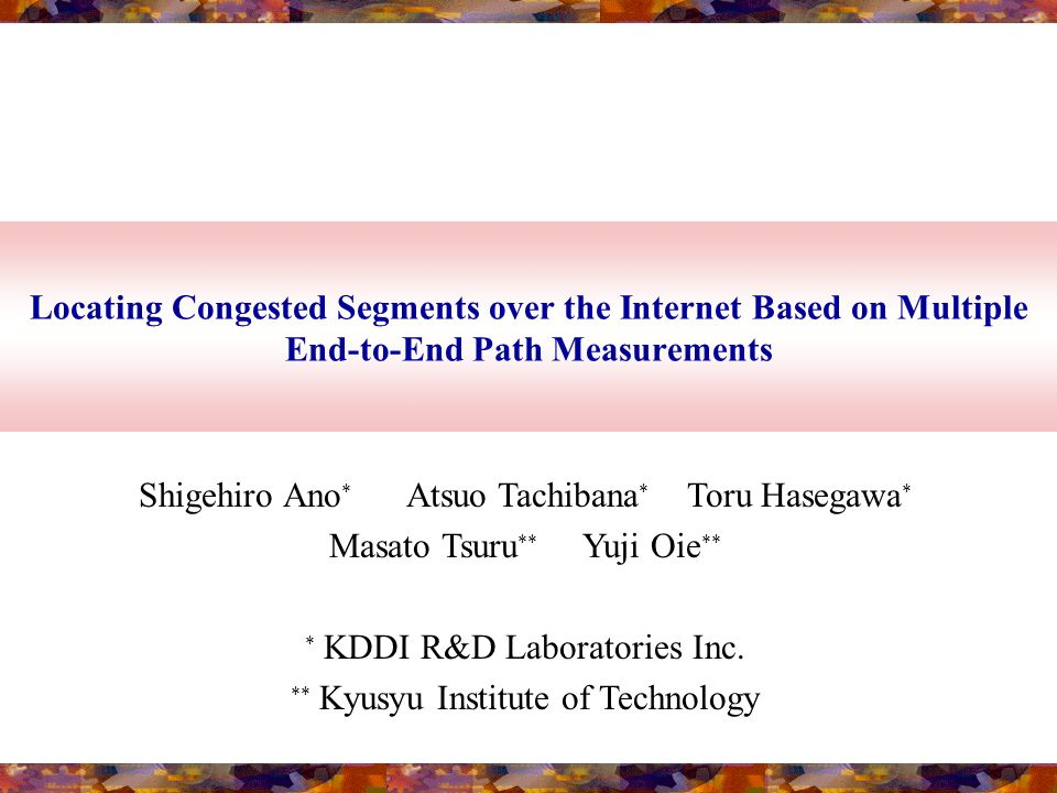 Locating Congested Segments over the Internet Based on Multiple End-to-End Path Measurements Shigehiro Ano * Atsuo Tachibana * Toru Hasegawa * Masato Tsuru ** Yuji Oie ** * KDDI R&D Laboratories Inc.
