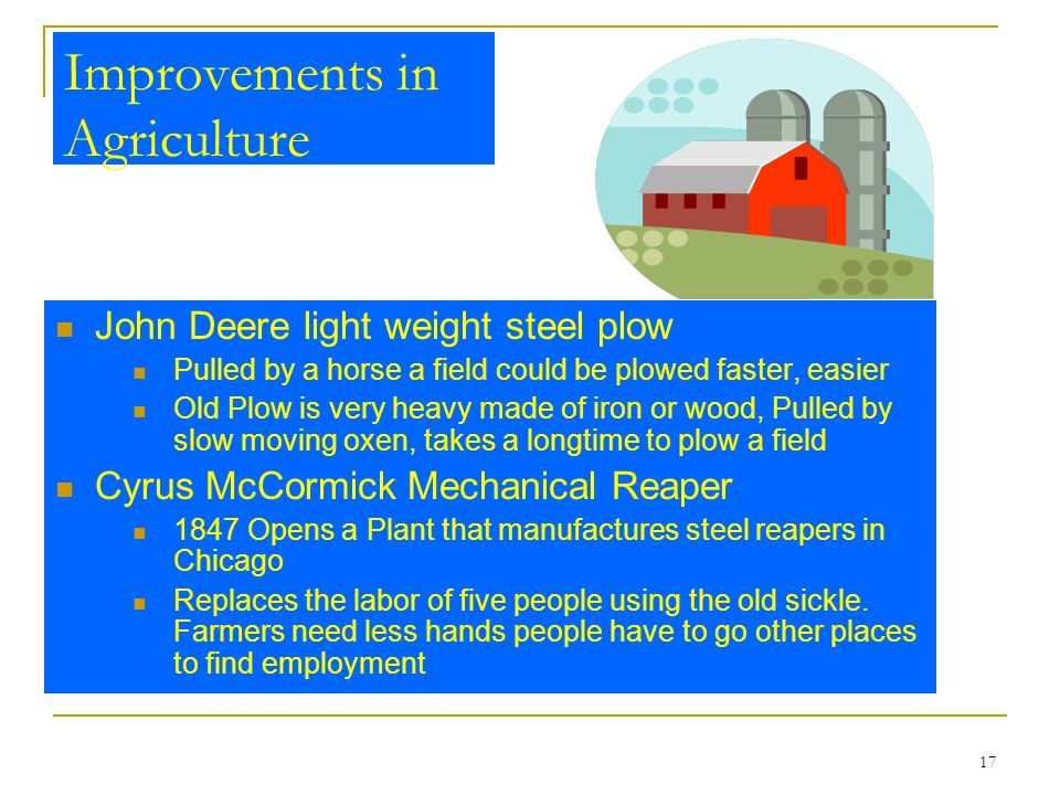 17 Improvements in Agriculture John Deere light weight steel plow Pulled by a horse a field could be plowed faster, easier Old Plow is very heavy made