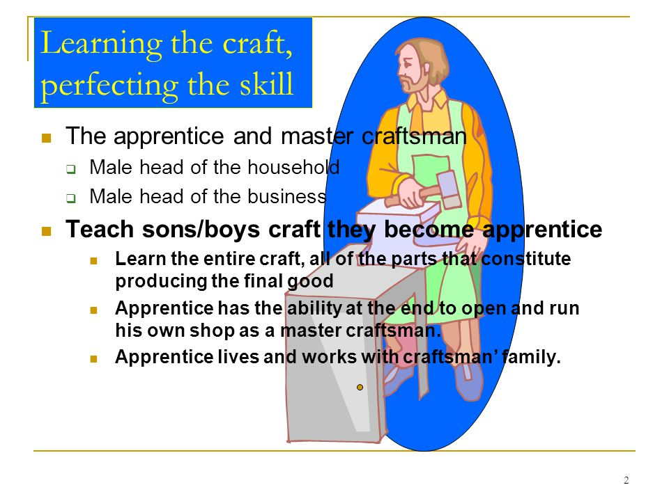 2 Learning the craft, perfecting the skill The apprentice and master craftsman Male head of the household Male head of the business Teach sons/boys cr