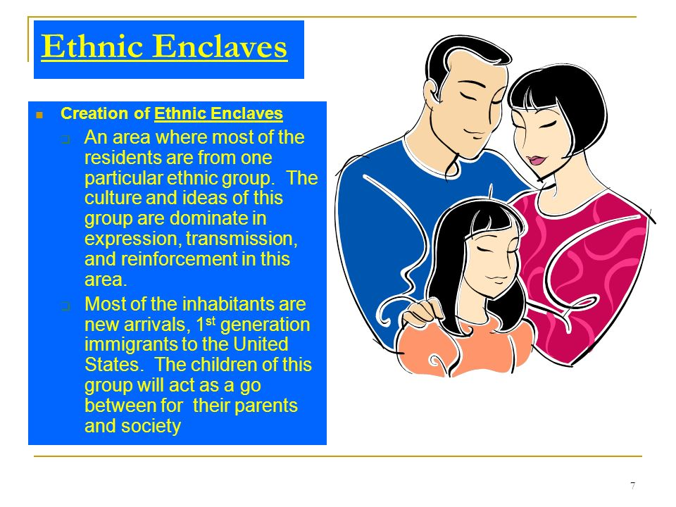 7 Ethnic Enclaves Creation of Ethnic Enclaves An area where most of the residents are from one particular ethnic group. The culture and ideas of this
