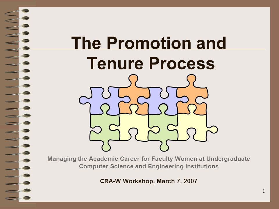 1 The Promotion and Tenure Process Managing the Academic Career for Faculty Women at Undergraduate Computer Science and Engineering Institutions CRA-W Workshop, March 7, 2007