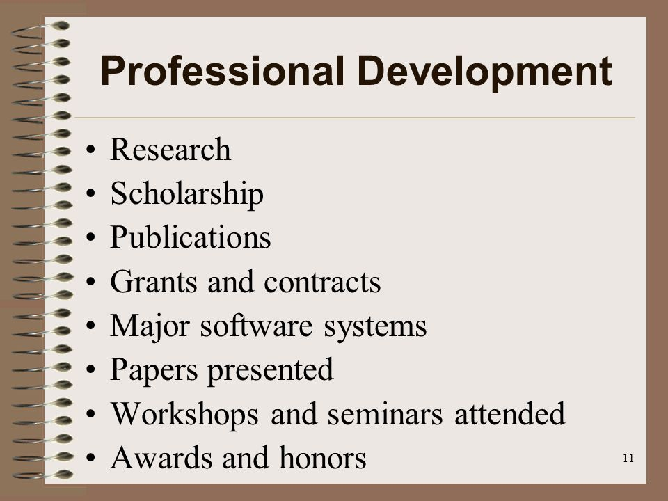 11 Professional Development Research Scholarship Publications Grants and contracts Major software systems Papers presented Workshops and seminars attended Awards and honors