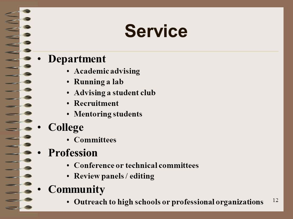 12 Service Department Academic advising Running a lab Advising a student club Recruitment Mentoring students College Committees Profession Conference or technical committees Review panels / editing Community Outreach to high schools or professional organizations