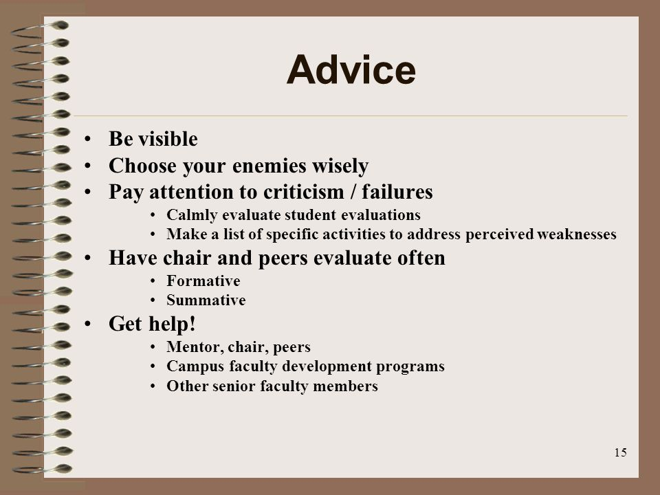 15 Advice Be visible Choose your enemies wisely Pay attention to criticism / failures Calmly evaluate student evaluations Make a list of specific activities to address perceived weaknesses Have chair and peers evaluate often Formative Summative Get help.