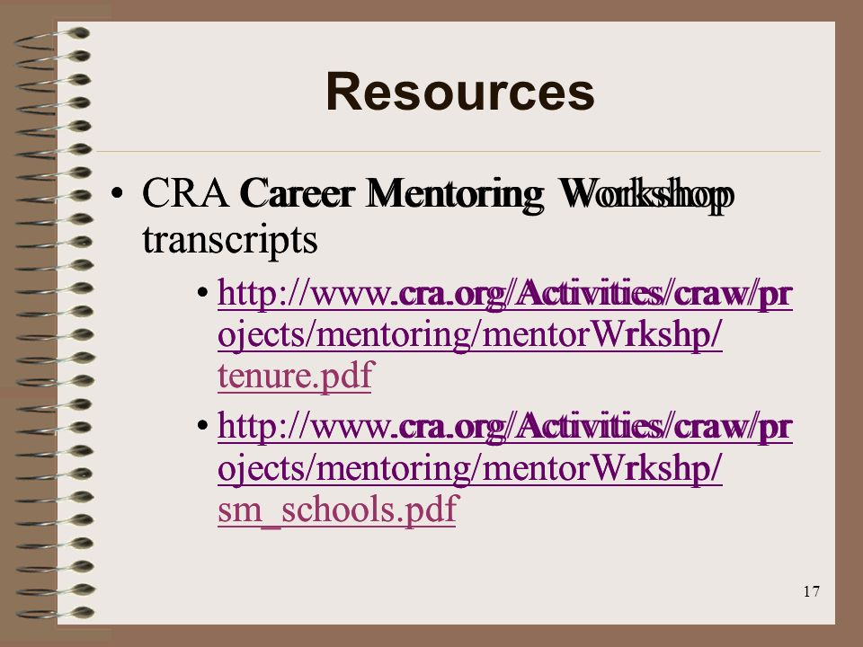 17 Resources CRA Career Mentoring Workshop transcripts http://www.cra.org/Activities/craw/pr ojects/mentoring/mentorWrkshp/ tenure.pdfhttp://www.cra.org/Activities/craw/pr ojects/mentoring/mentorWrkshp/ http://www.cra.org/Activities/craw/pr ojects/mentoring/mentorWrkshp/ sm_schools.pdfhttp://www.cra.org/Activities/craw/pr ojects/mentoring/mentorWrkshp/ CRA Career Mentoring Workshop transcripts http://www.cra.org/Activities/craw/pr ojects/mentoring/mentorWrkshp/ tenure.pdfhttp://www.cra.org/Activities/craw/pr ojects/mentoring/mentorWrkshp/ http://www.cra.org/Activities/craw/pr ojects/mentoring/mentorWrkshp/ sm_schools.pdfhttp://www.cra.org/Activities/craw/pr ojects/mentoring/mentorWrkshp/