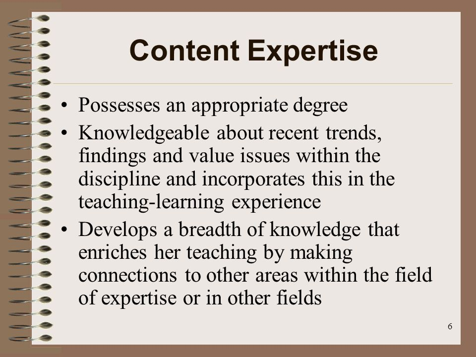 6 Content Expertise Possesses an appropriate degree Knowledgeable about recent trends, findings and value issues within the discipline and incorporates this in the teaching-learning experience Develops a breadth of knowledge that enriches her teaching by making connections to other areas within the field of expertise or in other fields