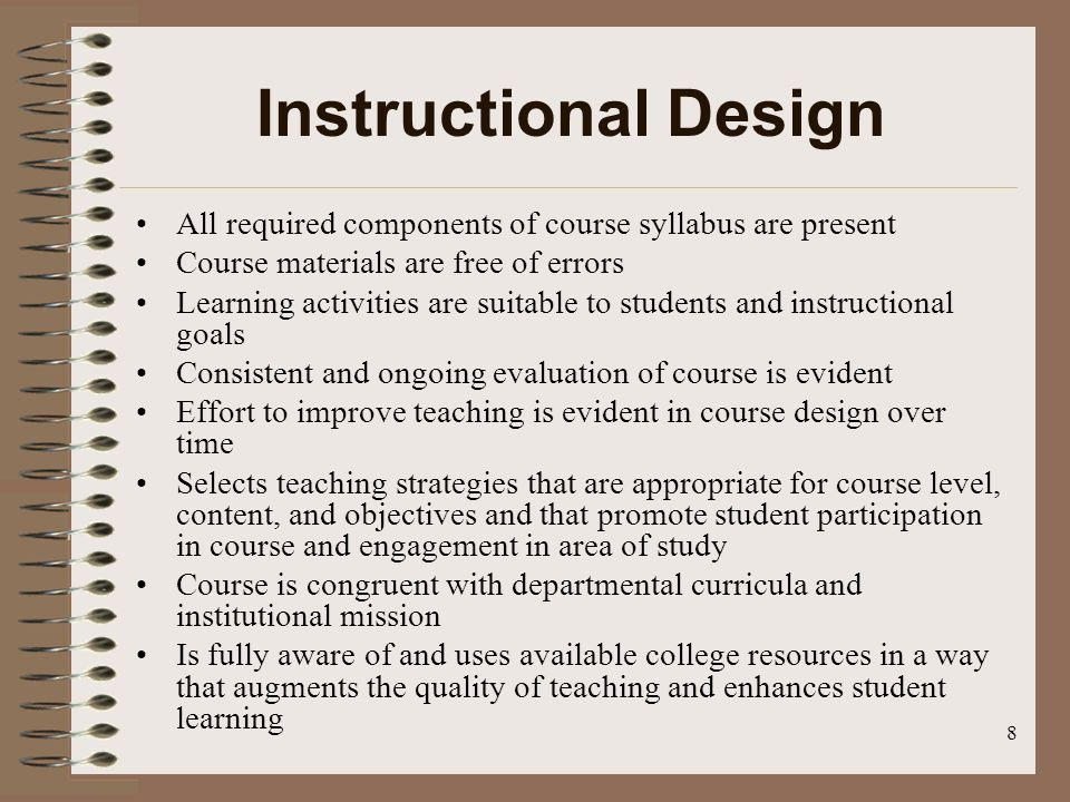 8 Instructional Design All required components of course syllabus are present Course materials are free of errors Learning activities are suitable to students and instructional goals Consistent and ongoing evaluation of course is evident Effort to improve teaching is evident in course design over time Selects teaching strategies that are appropriate for course level, content, and objectives and that promote student participation in course and engagement in area of study Course is congruent with departmental curricula and institutional mission Is fully aware of and uses available college resources in a way that augments the quality of teaching and enhances student learning