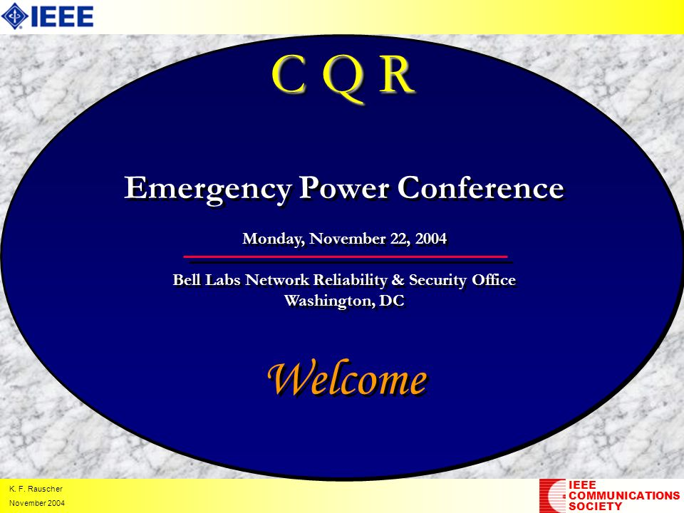 K. F. Rauscher November 2004 C Q R Welcome IEEE COMMUNICATIONS SOCIETY Emergency Power Conference Monday, November 22, 2004 Bell Labs Network Reliabil