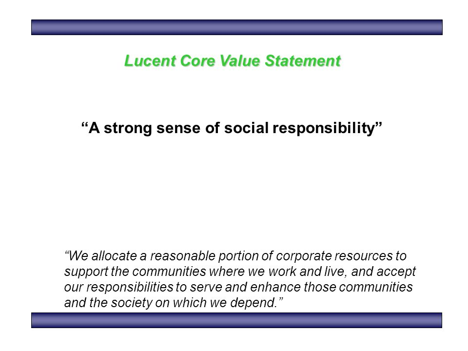 Lucent Core Value Statement A strong sense of social responsibility We allocate a reasonable portion of corporate resources to support the communities