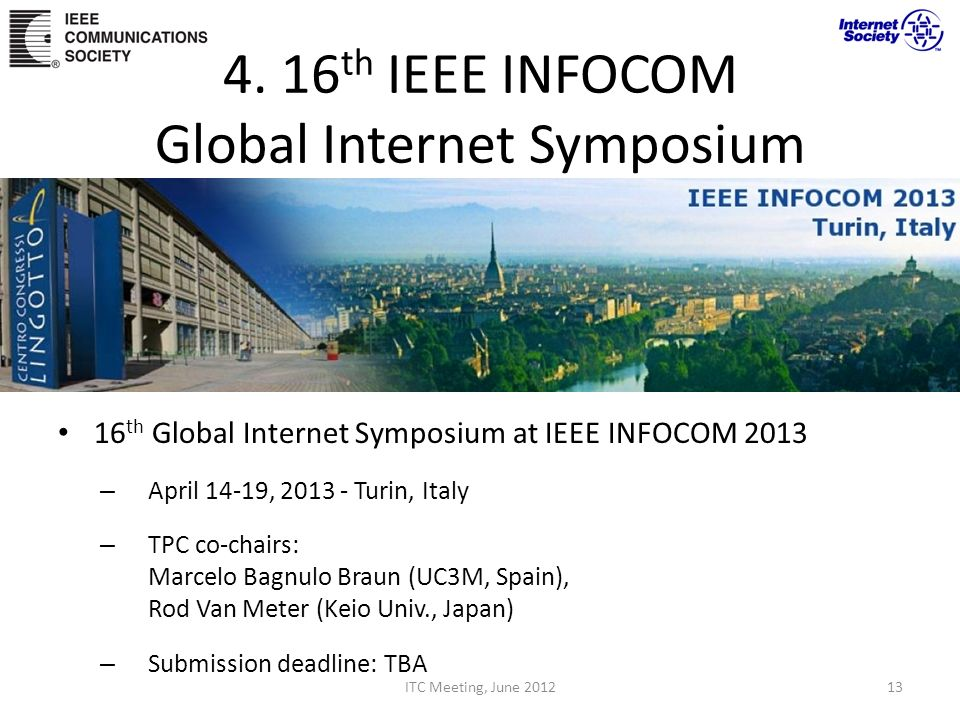 4. 16 th IEEE INFOCOM Global Internet Symposium 16 th Global Internet Symposium at IEEE INFOCOM 2013 – April 14-19, 2013 - Turin, Italy – TPC co-chair