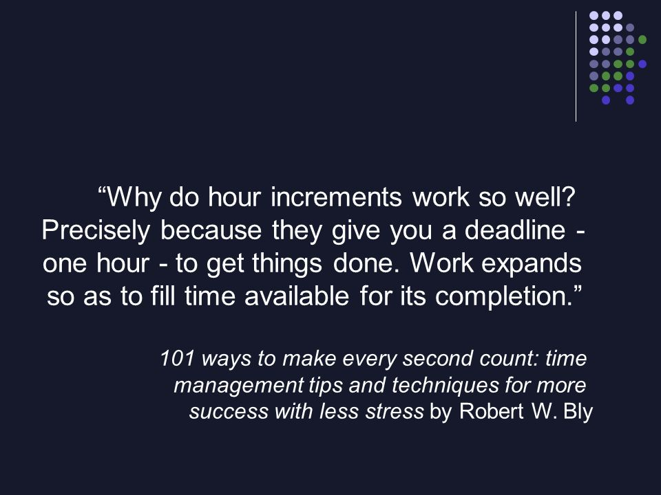 Why do hour increments work so well? Precisely because they give you a deadline - one hour - to get things done. Work expands so as to fill time avail