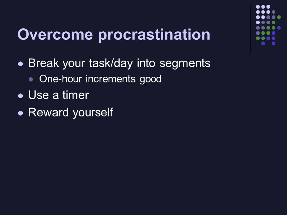 Overcome procrastination Break your task/day into segments One-hour increments good Use a timer Reward yourself