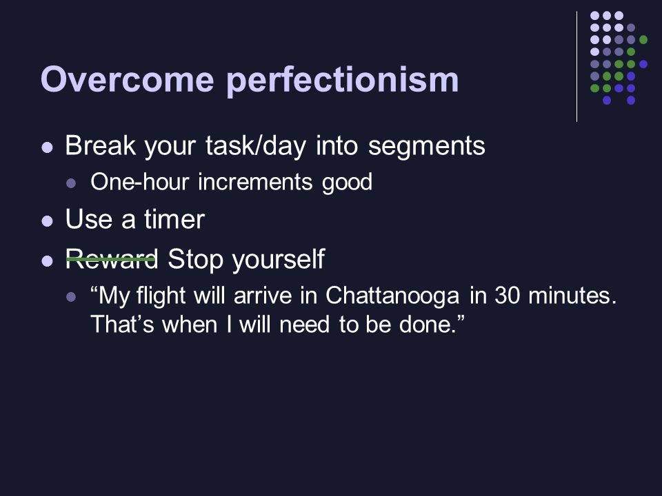 Overcome perfectionism Break your task/day into segments One-hour increments good Use a timer Reward Stop yourself My flight will arrive in Chattanooga in 30 minutes.