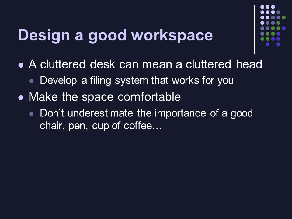 Design a good workspace A cluttered desk can mean a cluttered head Develop a filing system that works for you Make the space comfortable Dont underest