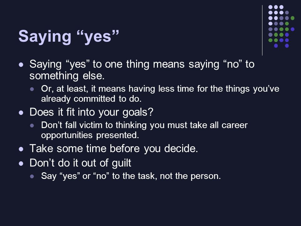 Saying yes Saying yes to one thing means saying no to something else. Or, at least, it means having less time for the things youve already committed t
