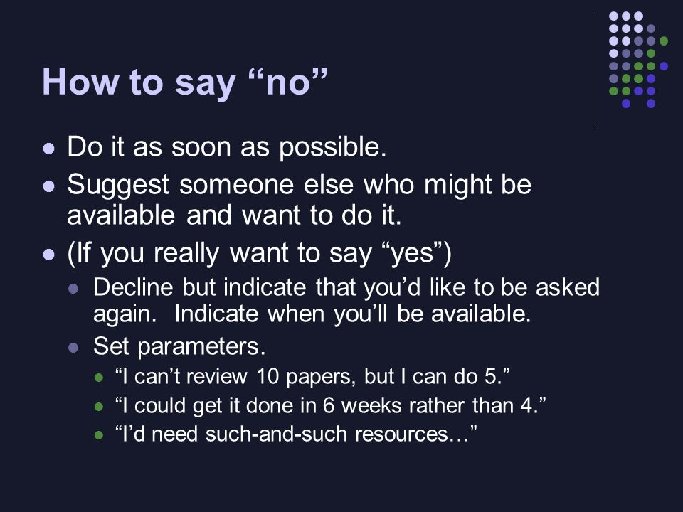 How to say no Do it as soon as possible. Suggest someone else who might be available and want to do it. (If you really want to say yes) Decline but in
