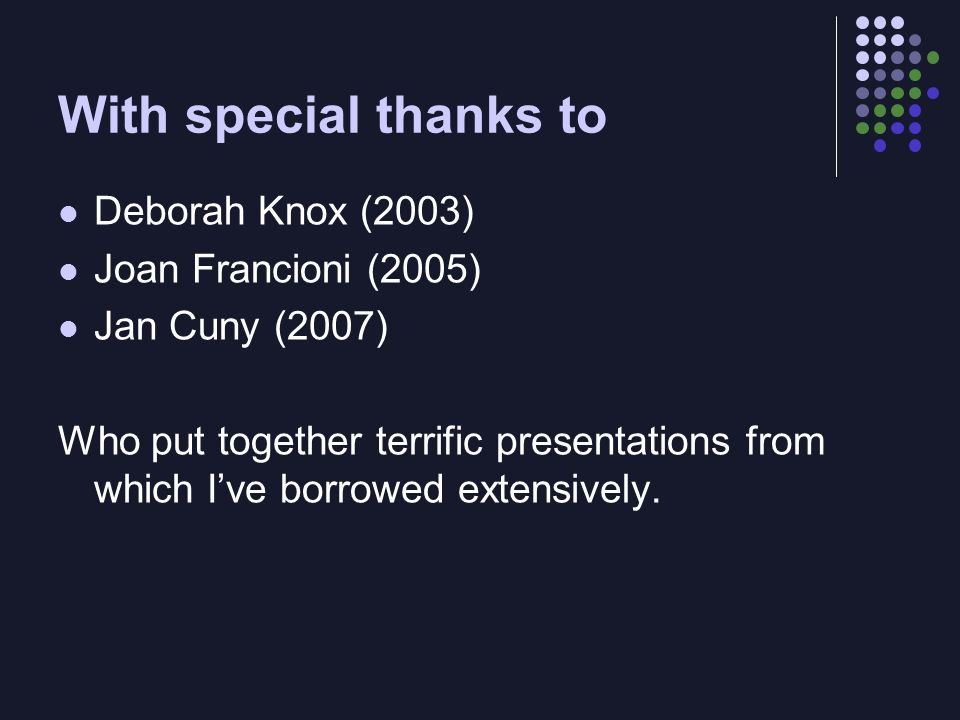 With special thanks to Deborah Knox (2003) Joan Francioni (2005) Jan Cuny (2007) Who put together terrific presentations from which Ive borrowed extensively.