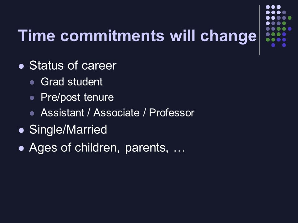 Time commitments will change Status of career Grad student Pre/post tenure Assistant / Associate / Professor Single/Married Ages of children, parents,