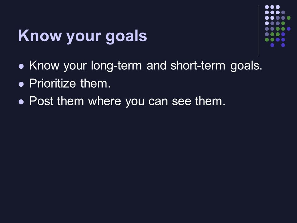 Know your goals Know your long-term and short-term goals. Prioritize them. Post them where you can see them.
