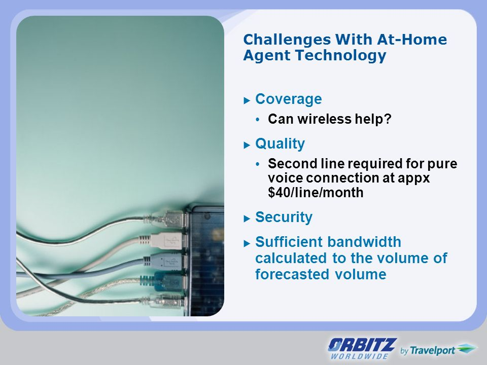 Challenges With At-Home Agent Technology Coverage Can wireless help? Quality Second line required for pure voice connection at appx $40/line/month Sec