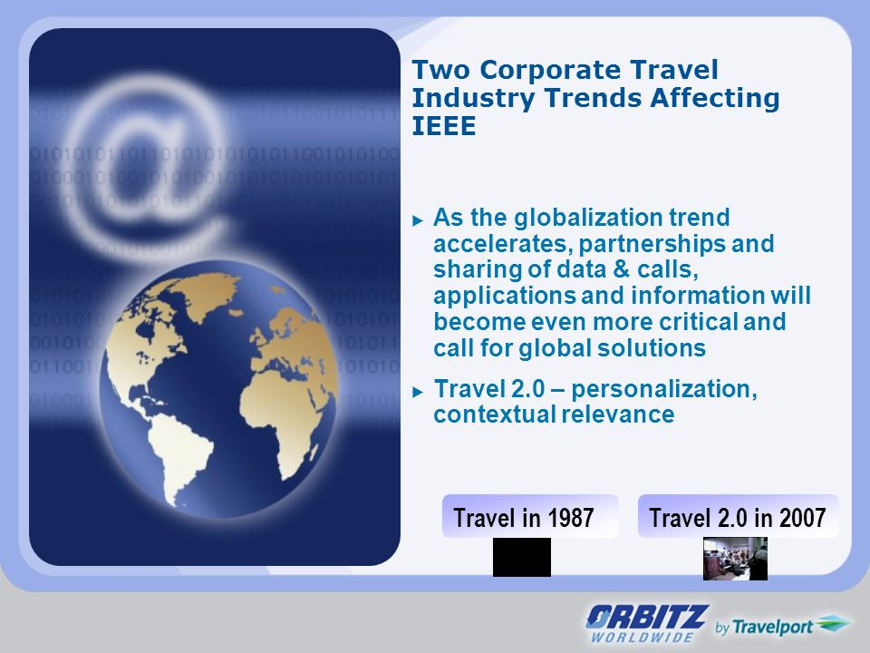 Two Corporate Travel Industry Trends Affecting IEEE As the globalization trend accelerates, partnerships and sharing of data & calls, applications and