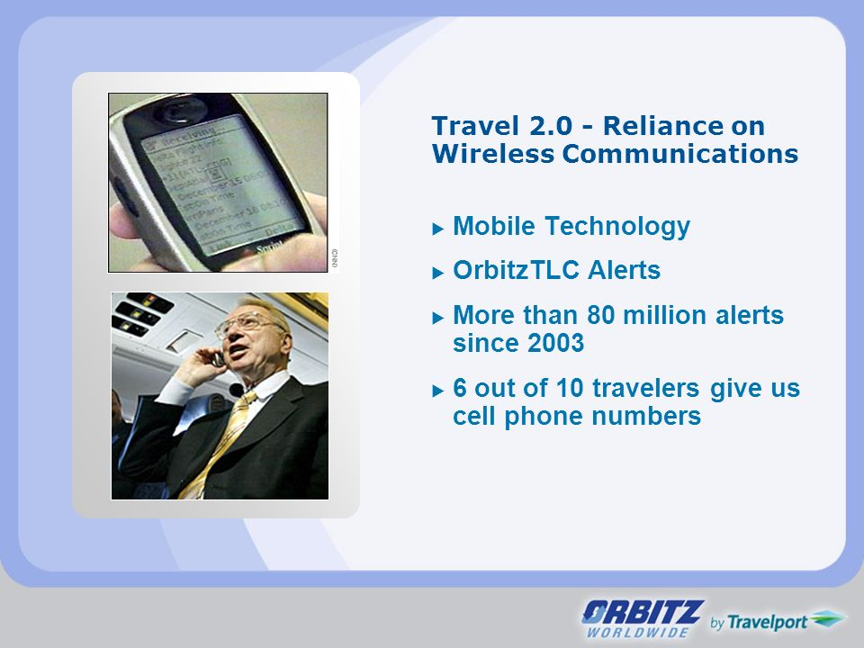 Travel 2.0 - Reliance on Wireless Communications Mobile Technology OrbitzTLC Alerts More than 80 million alerts since 2003 6 out of 10 travelers give