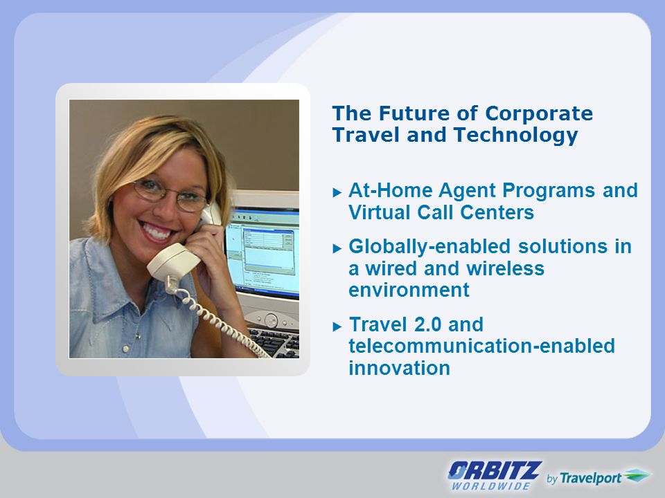 The Future of Corporate Travel and Technology At-Home Agent Programs and Virtual Call Centers Globally-enabled solutions in a wired and wireless envir