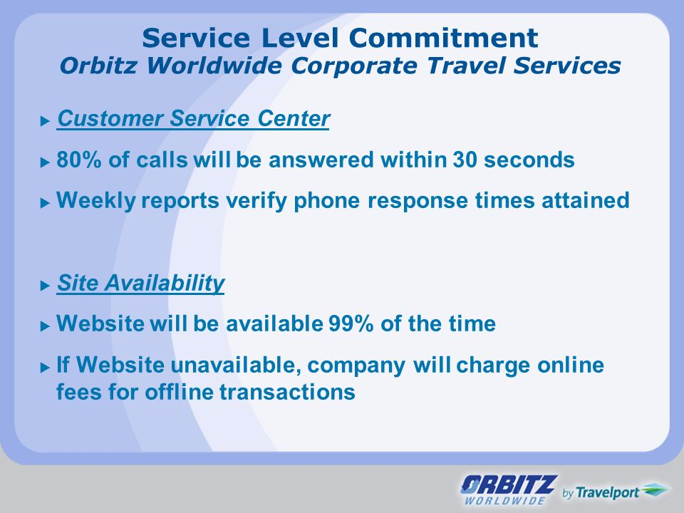 Service Level Commitment Orbitz Worldwide Corporate Travel Services Customer Service Center 80% of calls will be answered within 30 seconds Weekly rep