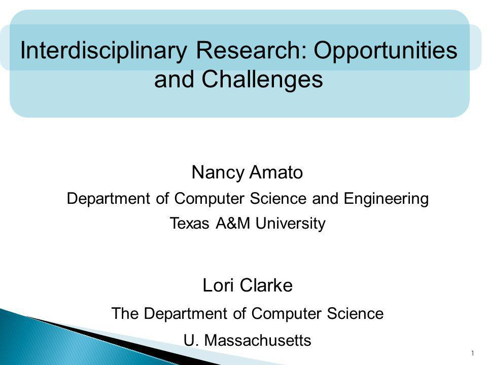 1 Interdisciplinary Research: Opportunities and Challenges Nancy Amato Department of Computer Science and Engineering Texas A&M University Lori Clarke The Department of Computer Science U.
