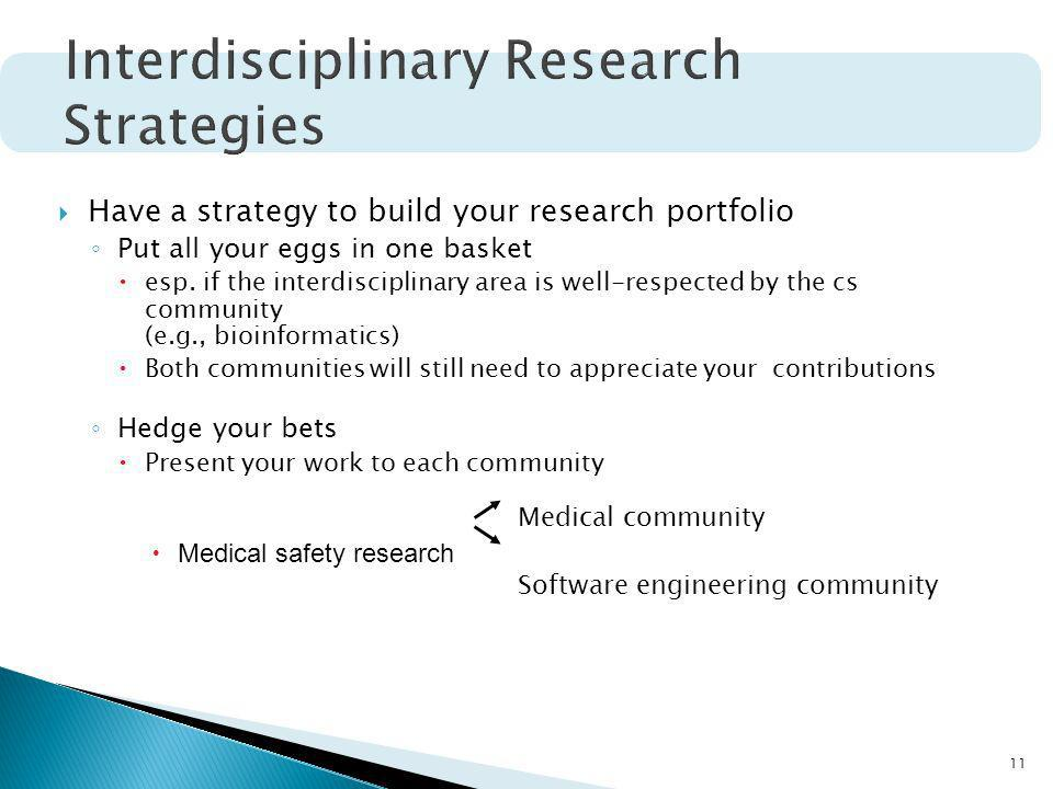 11 Have a strategy to build your research portfolio Put all your eggs in one basket esp. if the interdisciplinary area is well-respected by the cs com