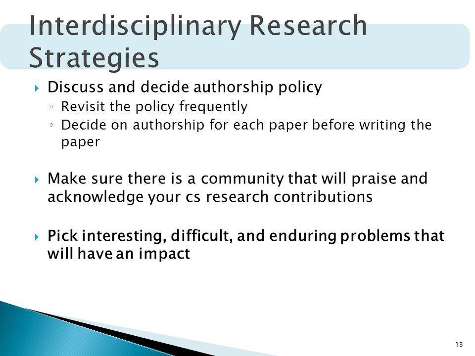13 Discuss and decide authorship policy Revisit the policy frequently Decide on authorship for each paper before writing the paper Make sure there is