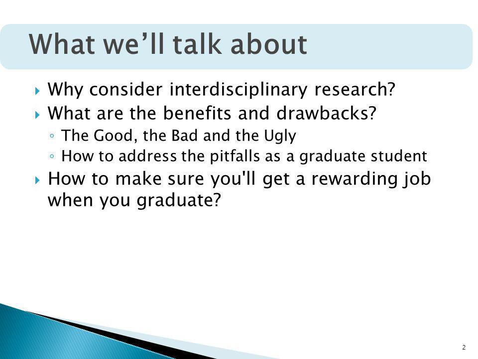 2 Why consider interdisciplinary research? What are the benefits and drawbacks? The Good, the Bad and the Ugly How to address the pitfalls as a gradua
