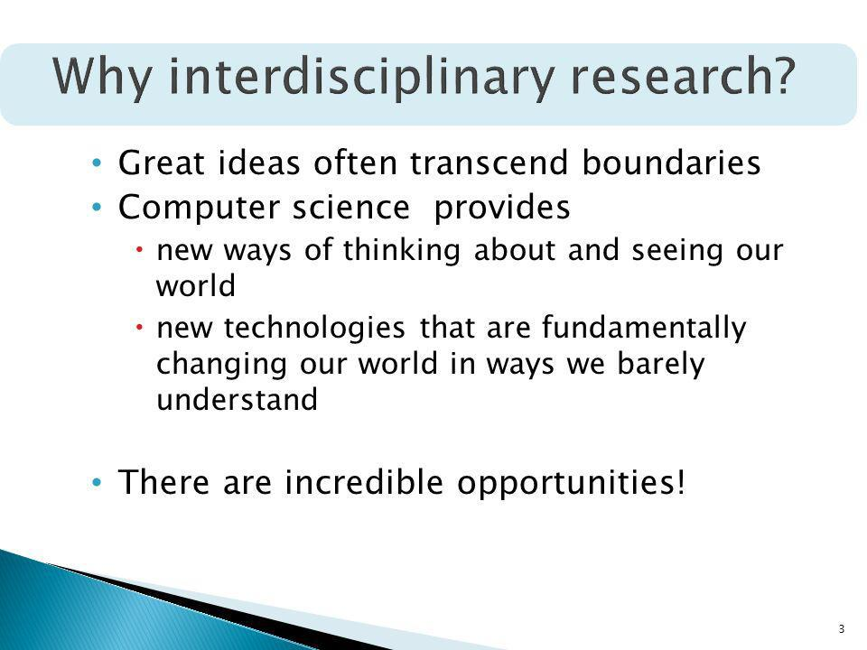 3 Great ideas often transcend boundaries Computer science provides new ways of thinking about and seeing our world new technologies that are fundamentally changing our world in ways we barely understand There are incredible opportunities!
