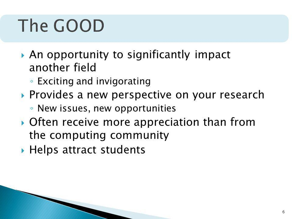 6 An opportunity to significantly impact another field Exciting and invigorating Provides a new perspective on your research New issues, new opportunities Often receive more appreciation than from the computing community Helps attract students