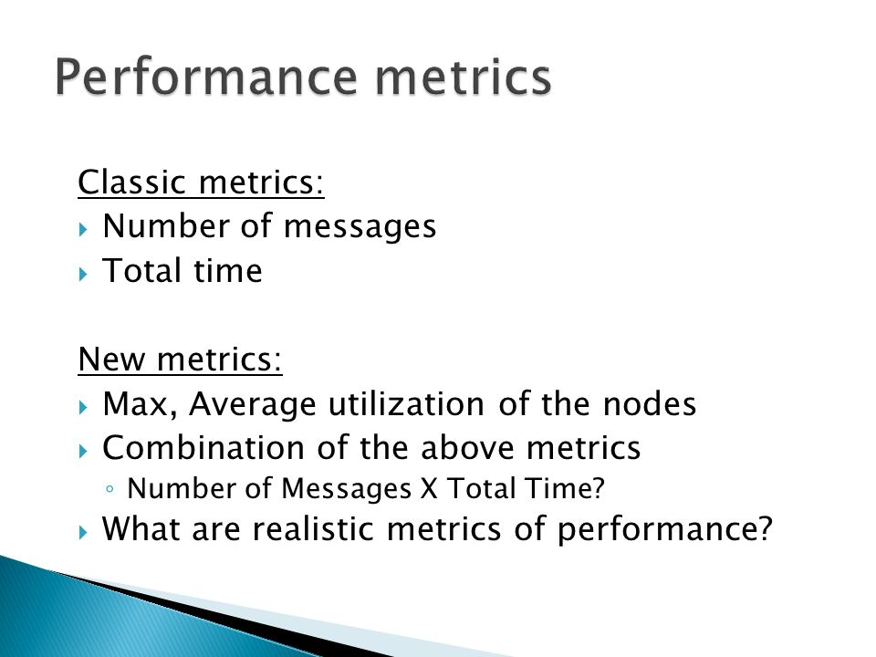 Classic metrics: Number of messages Total time New metrics: Max, Average utilization of the nodes Combination of the above metrics Number of Messages X Total Time.