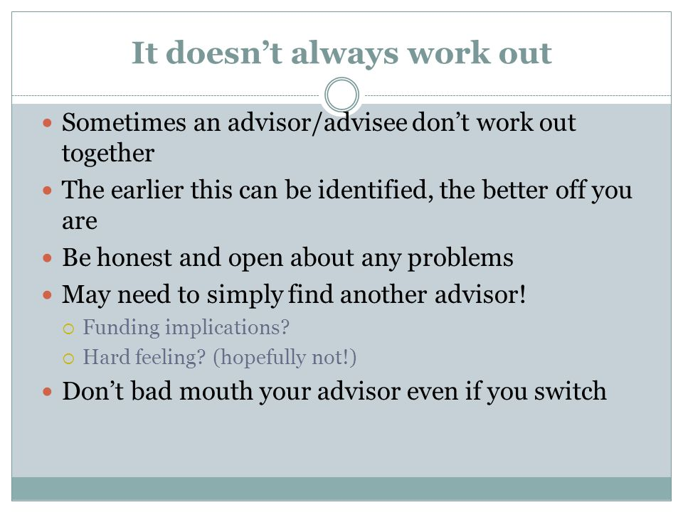 It doesnt always work out Sometimes an advisor/advisee dont work out together The earlier this can be identified, the better off you are Be honest and open about any problems May need to simply find another advisor.