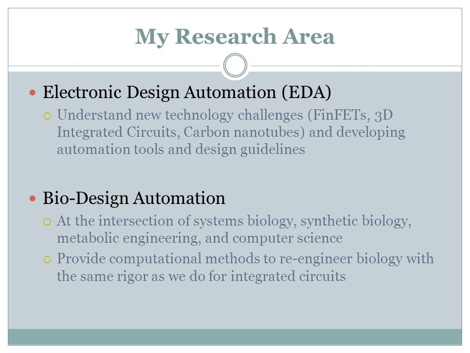 My Research Area Electronic Design Automation (EDA) Understand new technology challenges (FinFETs, 3D Integrated Circuits, Carbon nanotubes) and developing automation tools and design guidelines Bio-Design Automation At the intersection of systems biology, synthetic biology, metabolic engineering, and computer science Provide computational methods to re-engineer biology with the same rigor as we do for integrated circuits