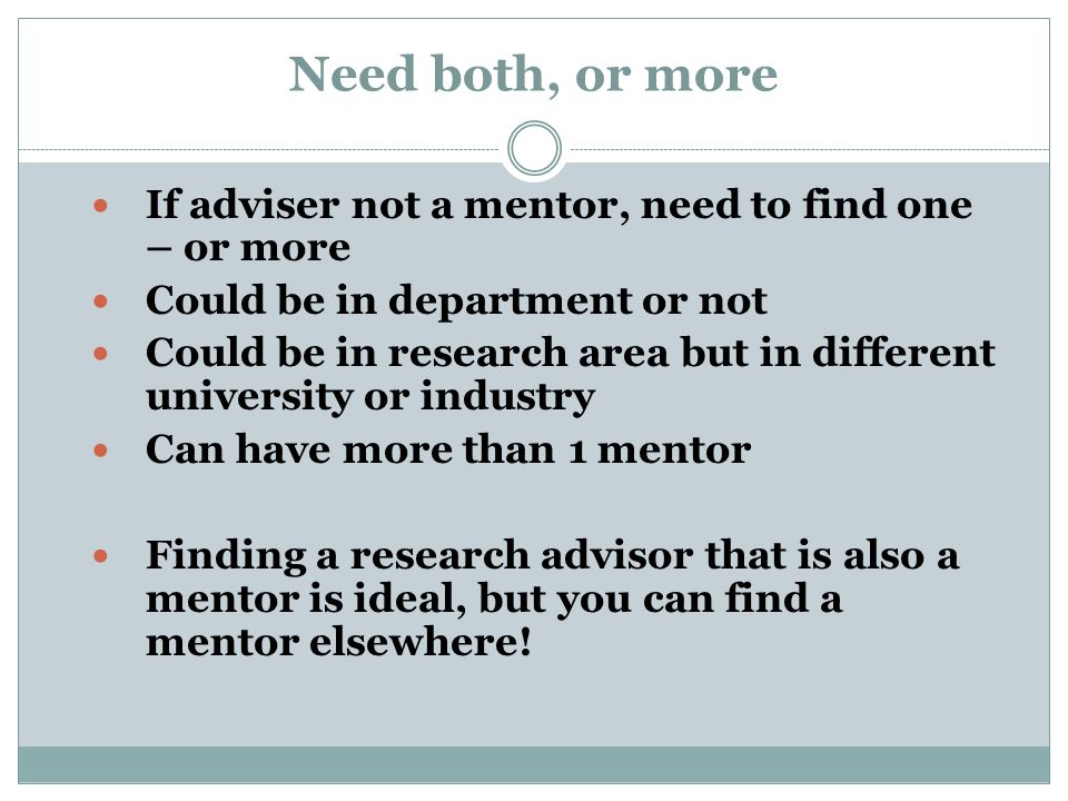 Need both, or more If adviser not a mentor, need to find one – or more Could be in department or not Could be in research area but in different university or industry Can have more than 1 mentor Finding a research advisor that is also a mentor is ideal, but you can find a mentor elsewhere!