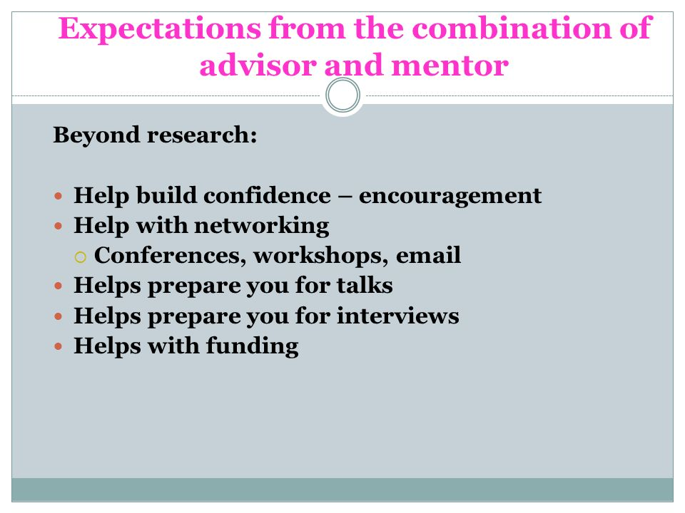 Expectations from the combination of advisor and mentor Beyond research: Help build confidence – encouragement Help with networking Conferences, workshops, email Helps prepare you for talks Helps prepare you for interviews Helps with funding