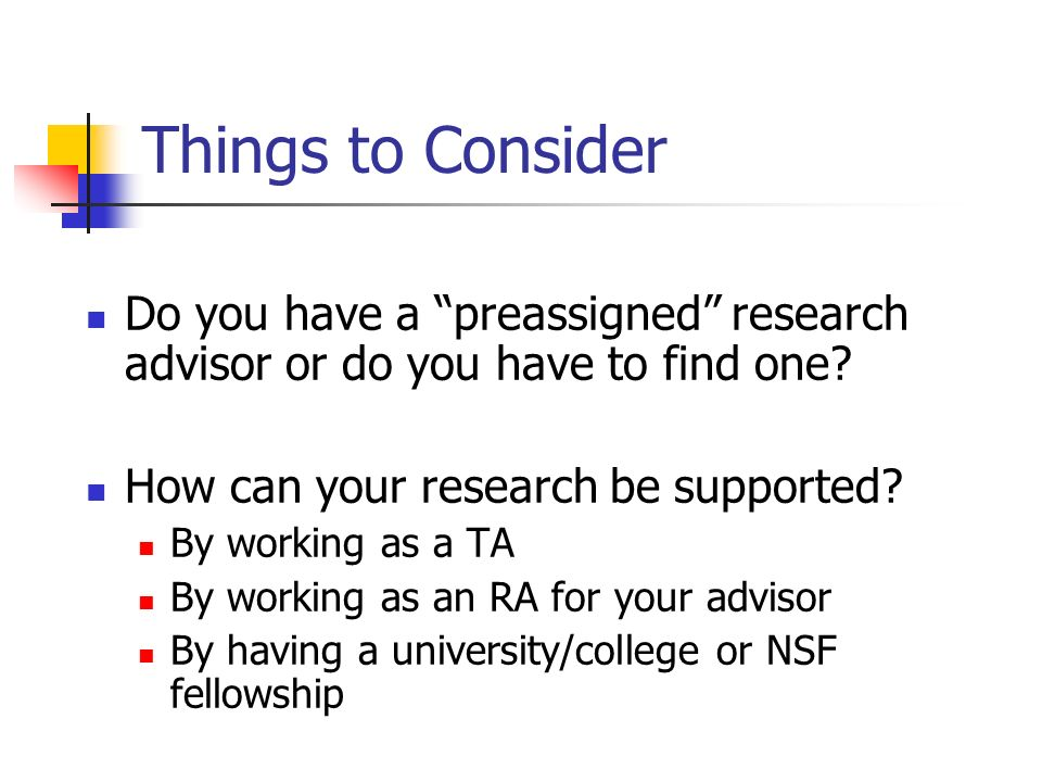 Things to Consider Do you have a preassigned research advisor or do you have to find one? How can your research be supported? By working as a TA By wo