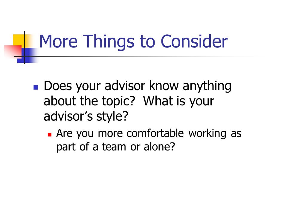 More Things to Consider Does your advisor know anything about the topic? What is your advisors style? Are you more comfortable working as part of a te