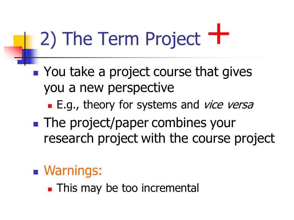 2) The Term Project + You take a project course that gives you a new perspective E.g., theory for systems and vice versa The project/paper combines yo