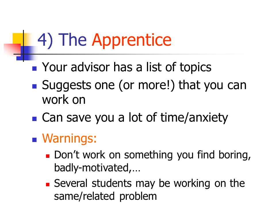 4) The Apprentice Your advisor has a list of topics Suggests one (or more!) that you can work on Can save you a lot of time/anxiety Warnings: Dont wor