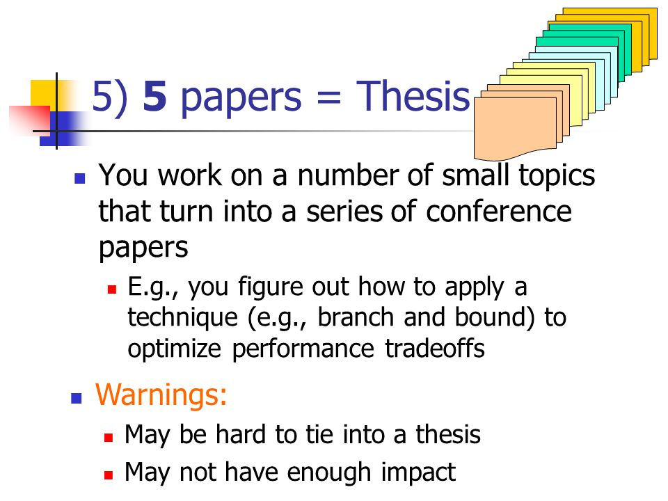 5) 5 papers = Thesis You work on a number of small topics that turn into a series of conference papers E.g., you figure out how to apply a technique (e.g., branch and bound) to optimize performance tradeoffs Warnings: May be hard to tie into a thesis May not have enough impact