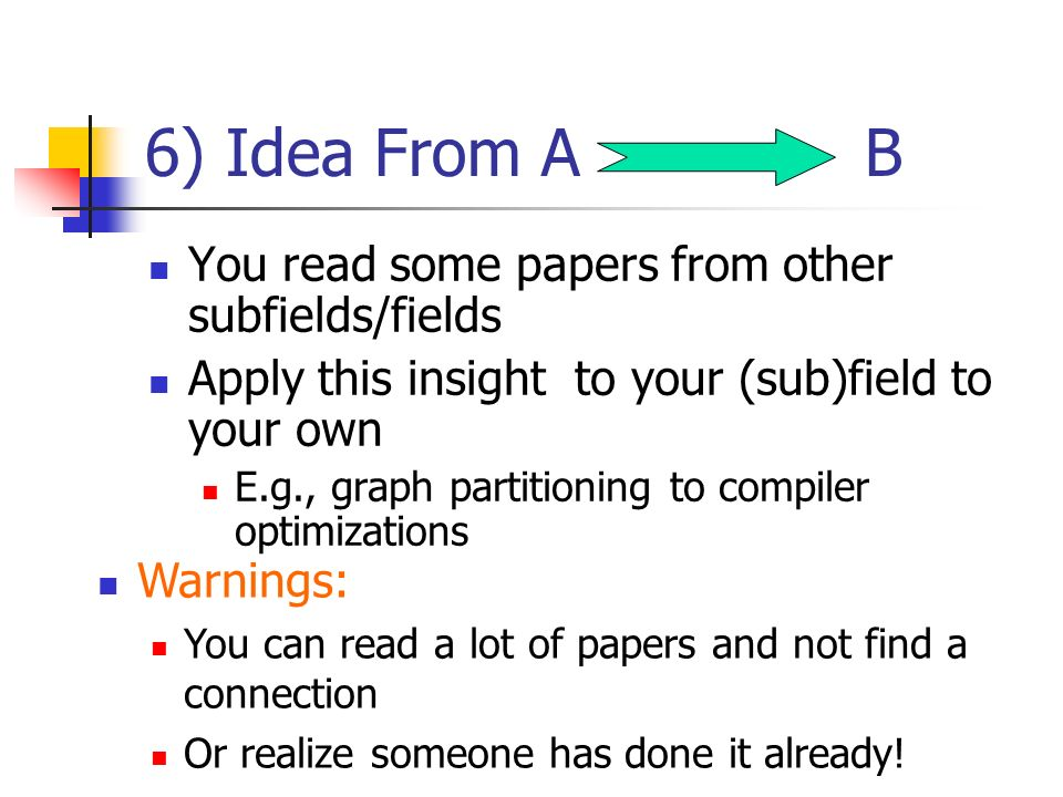 6) Idea From A B You read some papers from other subfields/fields Apply this insight to your (sub)field to your own E.g., graph partitioning to compiler optimizations Warnings: You can read a lot of papers and not find a connection Or realize someone has done it already!