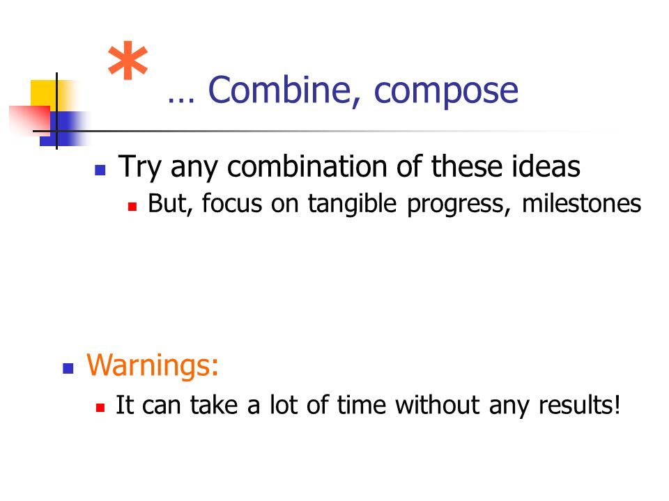 * … Combine, compose Try any combination of these ideas But, focus on tangible progress, milestones Warnings: It can take a lot of time without any re