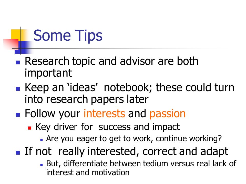 Some Tips Research topic and advisor are both important Keep an ideas notebook; these could turn into research papers later Follow your interests and passion Key driver for success and impact Are you eager to get to work, continue working.